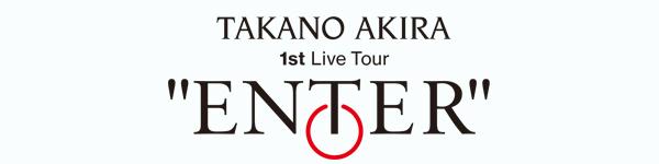 "TAKANO AKIRA 1st Live Tour ""ENTER"""